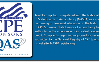TeachUcomp, Inc. is registered with the National Association of State Board of Accountancy (NASBA) as a sponsor of continuing professional education on the National Registry of CPE Sponsors. State boards of accountancy have final authority on the acceptance of individual courses for CPE credit. Complaints regarding registered sponsors may be submitted to the National Registry of CPE Sponsors through its website: NASBAregistry.org.